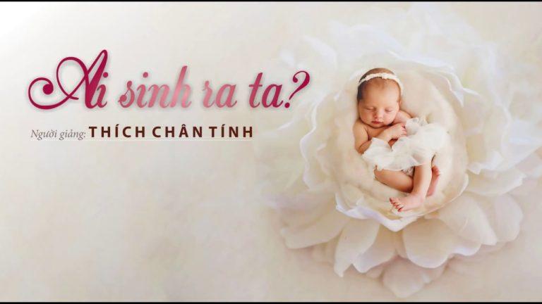 Ai Sinh Ra Ta – Thích Chân Tính
